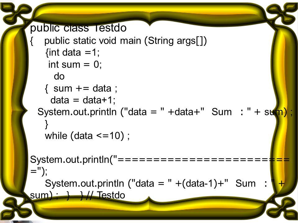 public class Testdo { public static void main (String args[])